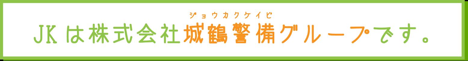 JKは株式会社城鶴警備グループです。 / じょうかくけいび